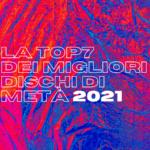 La Top7 dei dischi di metà 2021