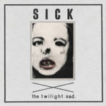 "THE TWILIGHT SAD,  ""Sick"" (Fat Cat, 2011)"