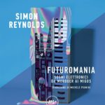 """[LineaNota] Simon Reynolds, """"Futuromania. Sogni elettronici da Moroder ai Migos"""""""